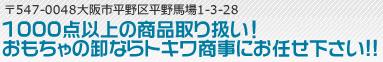 〒547-0048大阪市平野区平野馬場1-3-28|000点以上の商品取り扱い!|おもちゃの卸ならトキワ商事にお任せ下さい!!